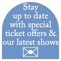 Stay up to date with special ticket offers & our latest shows